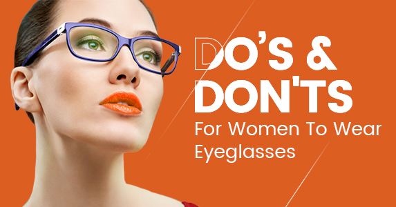Do's and Don'ts For Women To Wear Eyeglasses